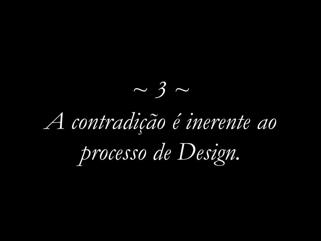~ 3 ~ A contradição é inerente ao processo de Design.