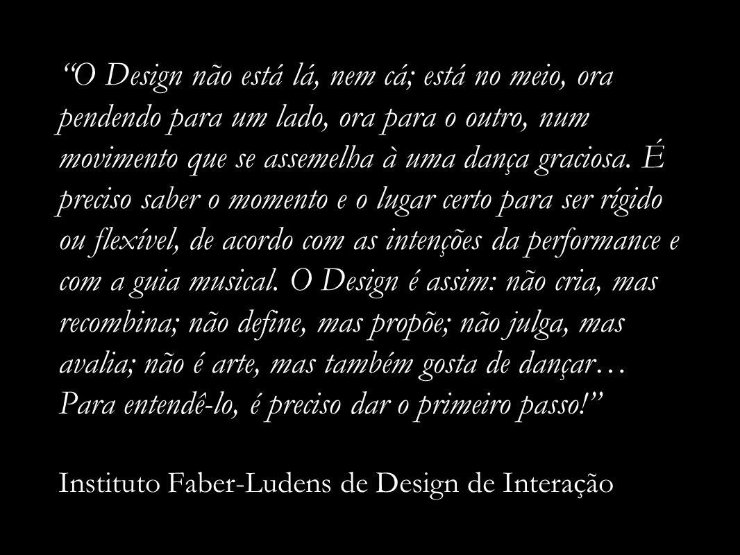 O Design não está lá, nem cá; está no meio, ora pendendo para um lado, ora para o outro, num movimento que se assemelha à uma dança graciosa.