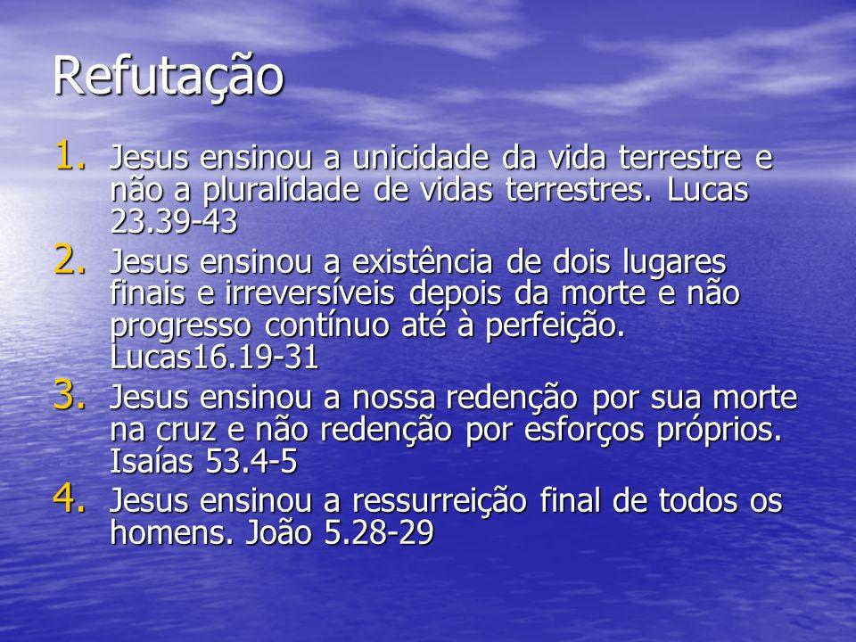 Refutação Jesus ensinou a unicidade da vida terrestre e não a pluralidade de vidas terrestres. Lucas 23.39-43.
