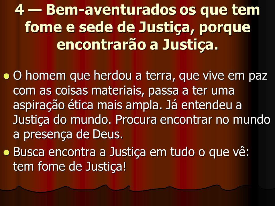4 — Bem-aventurados os que tem fome e sede de Justiça, porque encontrarão a Justiça.