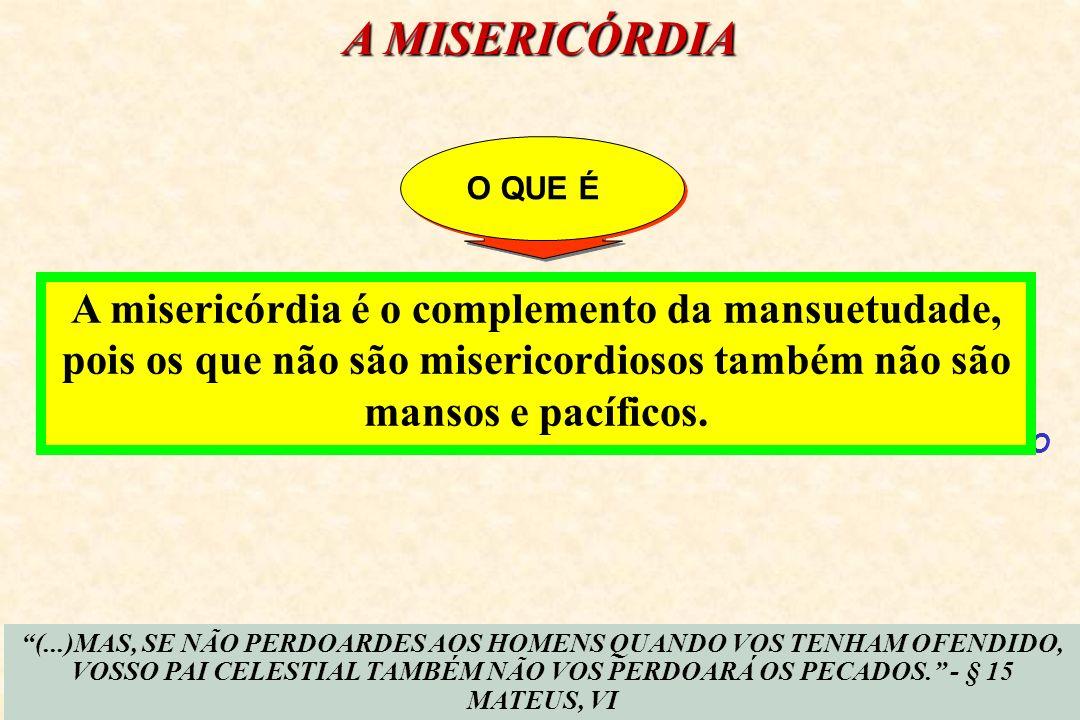 A MISERICÓRDIA O QUE É. A misericórdia é o complemento da mansuetudade, pois os que não são misericordiosos também não são mansos e pacíficos.