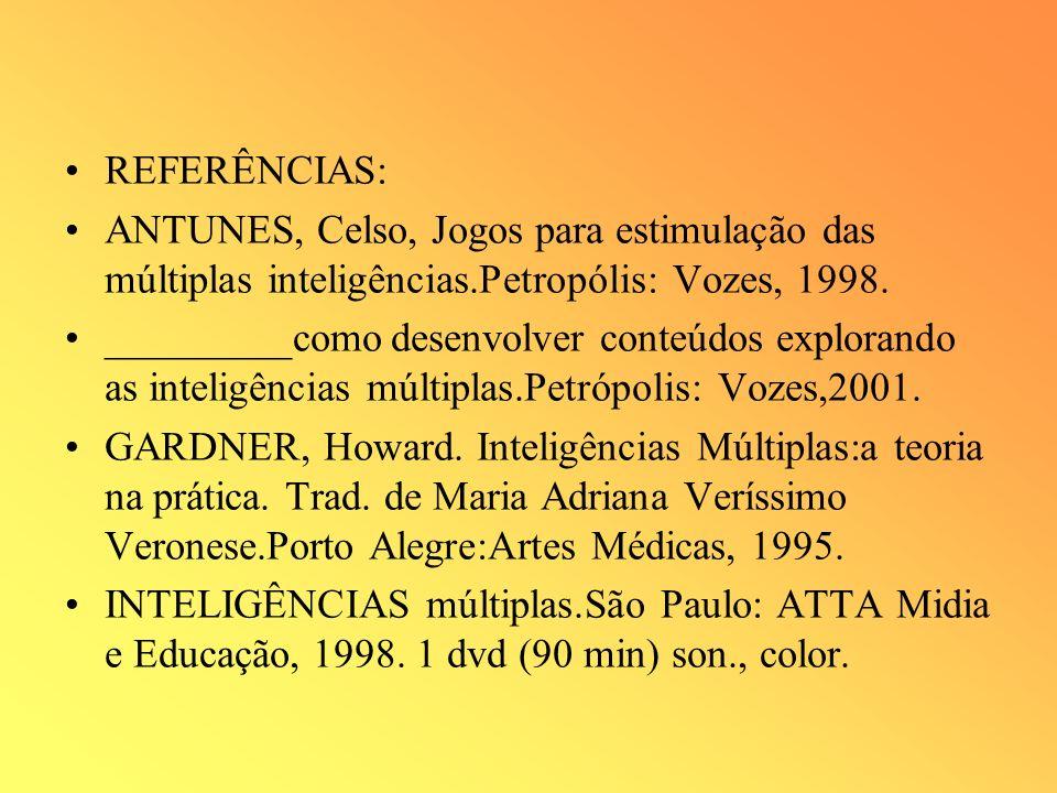 REFERÊNCIAS: ANTUNES, Celso, Jogos para estimulação das múltiplas inteligências.Petropólis: Vozes, 1998.