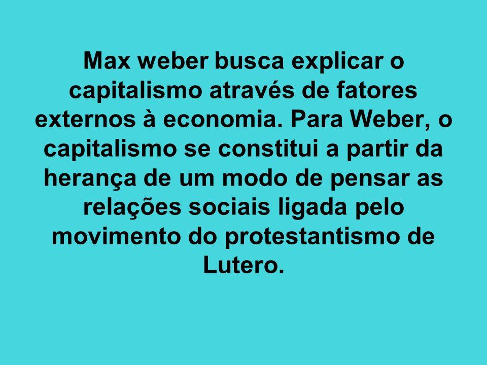 Max weber busca explicar o capitalismo através de fatores externos à economia.