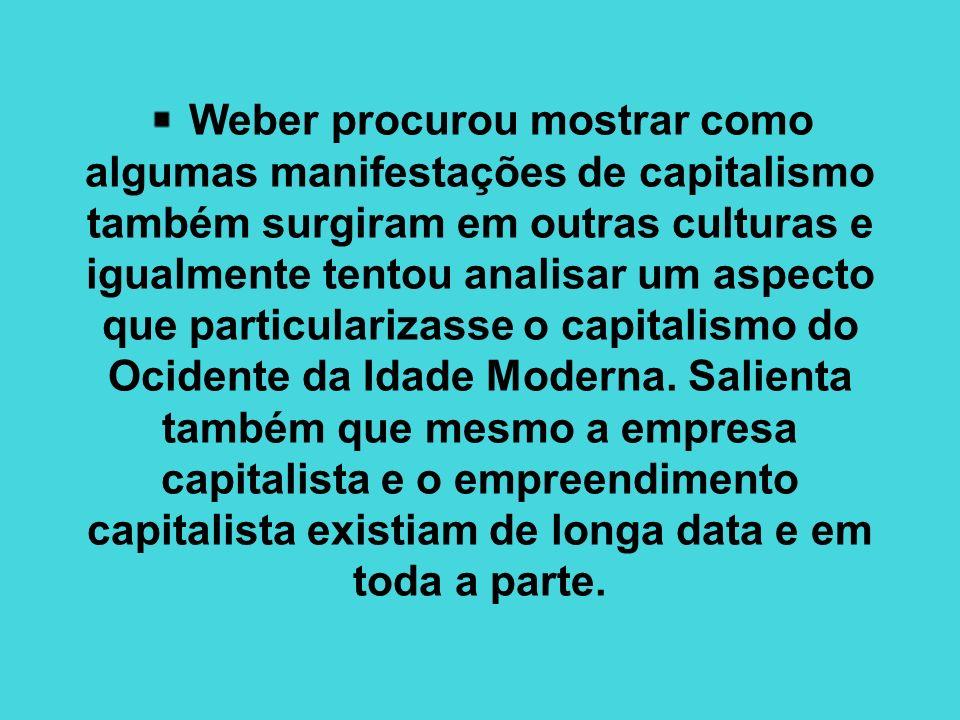Weber procurou mostrar como algumas manifestações de capitalismo também surgiram em outras culturas e igualmente tentou analisar um aspecto que particularizasse o capitalismo do Ocidente da Idade Moderna.
