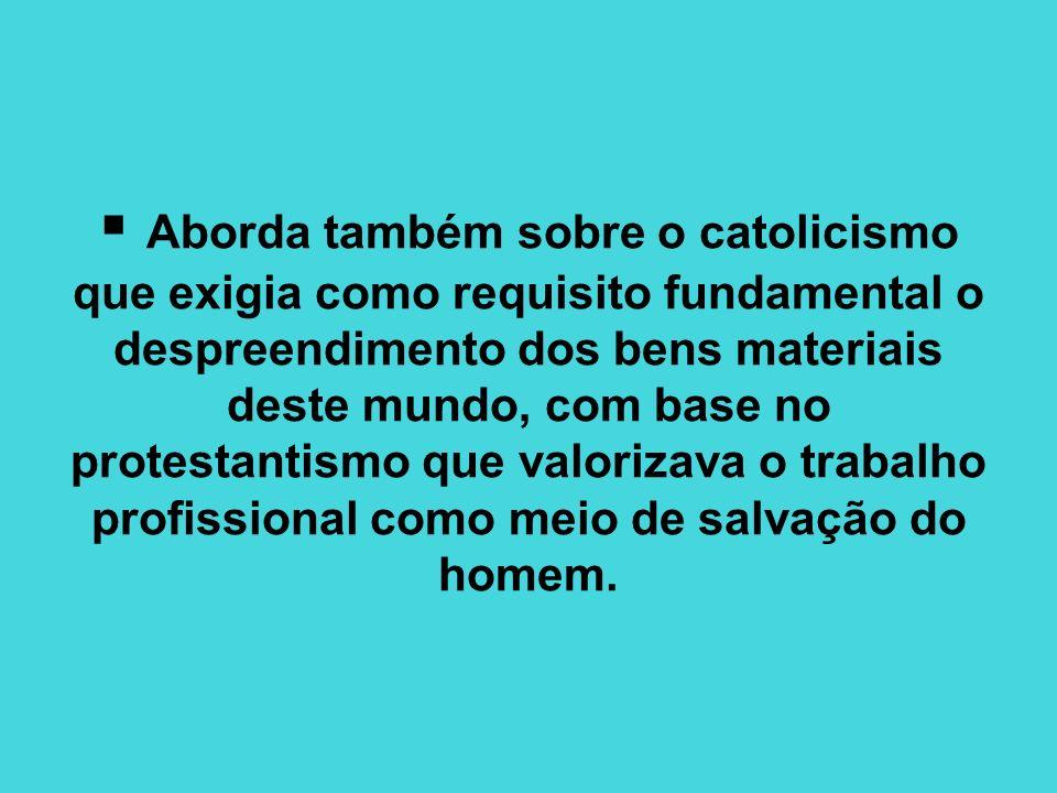 Aborda também sobre o catolicismo que exigia como requisito fundamental o despreendimento dos bens materiais deste mundo, com base no protestantismo que valorizava o trabalho profissional como meio de salvação do homem.