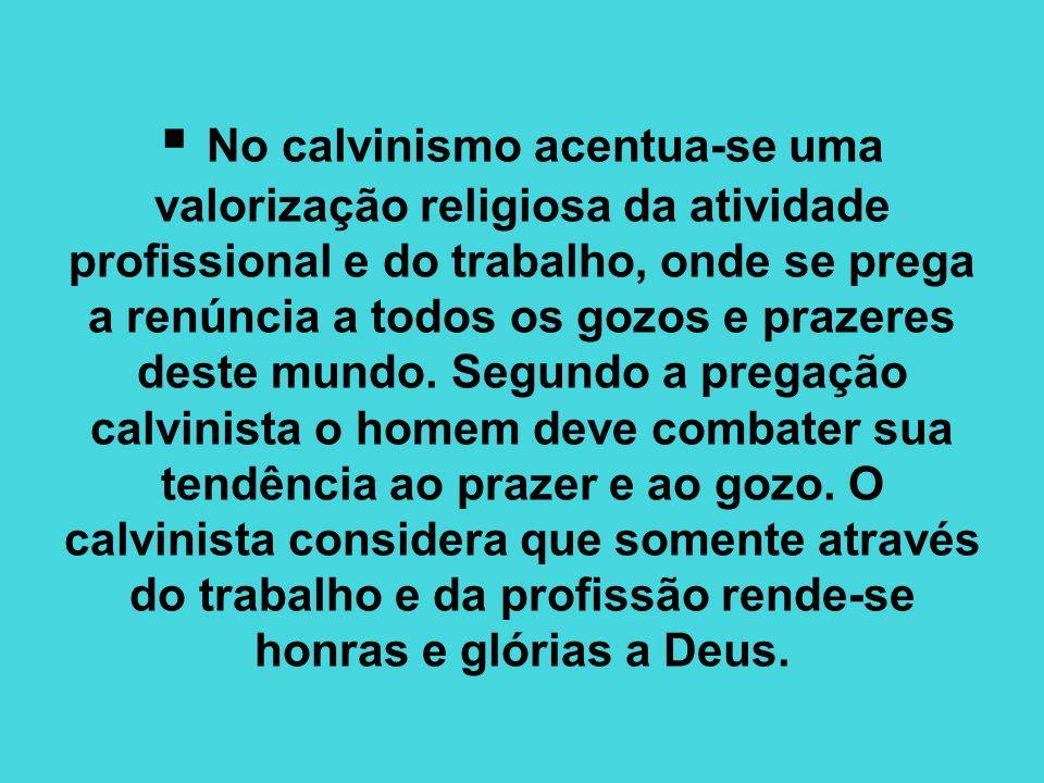 No calvinismo acentua-se uma valorização religiosa da atividade profissional e do trabalho, onde se prega a renúncia a todos os gozos e prazeres deste mundo.