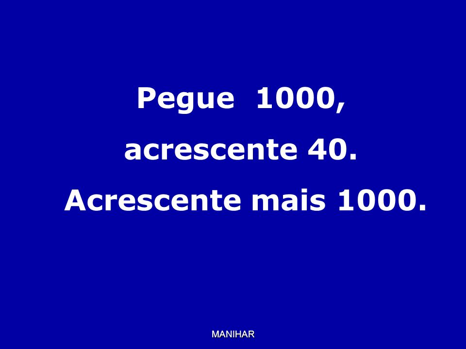 Pegue 1000, acrescente 40. Acrescente mais 1000.