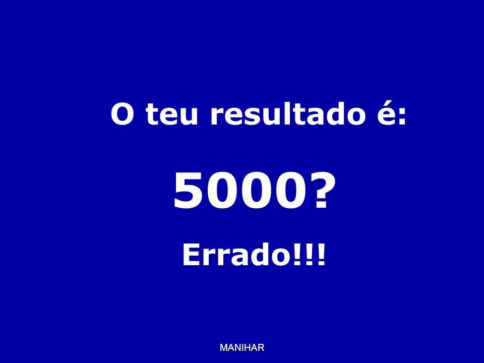 O teu resultado é: 5000 Errado!!! MANIHAR