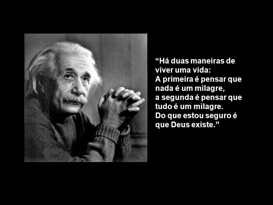Há duas maneiras de viver uma vida: A primeira é pensar que nada é um milagre, a segunda é pensar que tudo é um milagre.