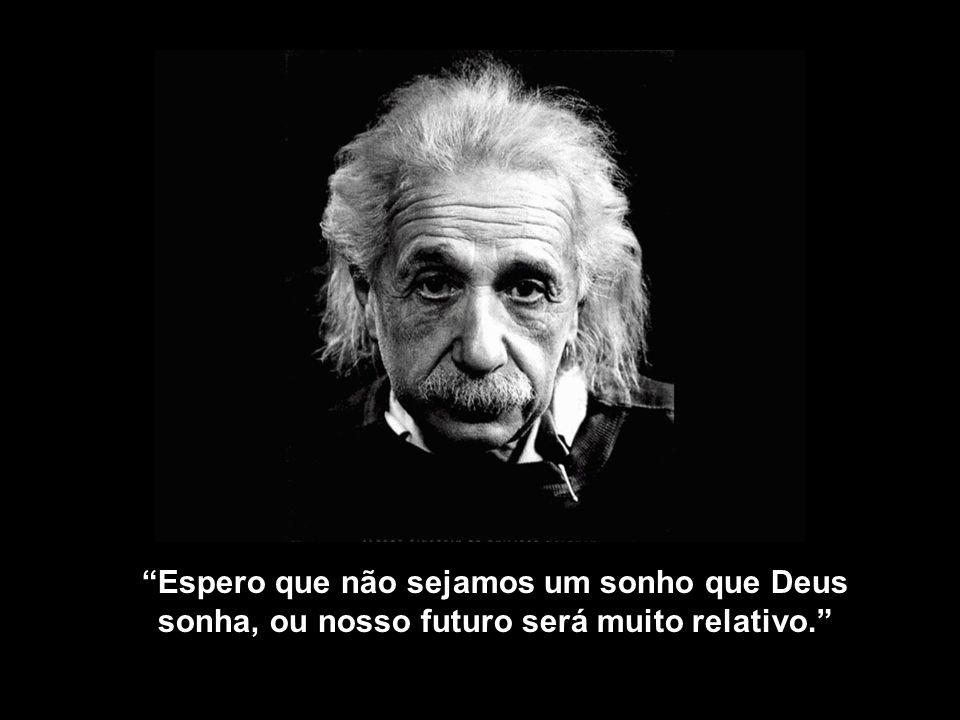 Espero que não sejamos um sonho que Deus sonha, ou nosso futuro será muito relativo.