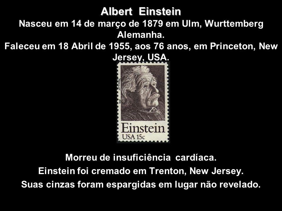 Albert Einstein Nasceu em 14 de março de 1879 em Ulm, Wurttemberg Alemanha. Faleceu em 18 Abril de 1955, aos 76 anos, em Princeton, New Jersey, USA.