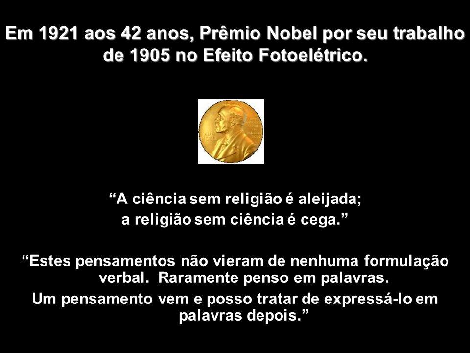Em 1921 aos 42 anos, Prêmio Nobel por seu trabalho de 1905 no Efeito Fotoelétrico.