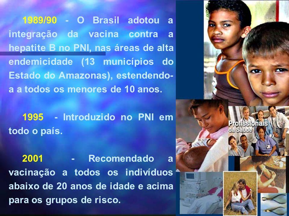1989/90 - O Brasil adotou a integração da vacina contra a hepatite B no PNI, nas áreas de alta endemicidade (13 municípios do Estado do Amazonas), estendendo-a a todos os menores de 10 anos.