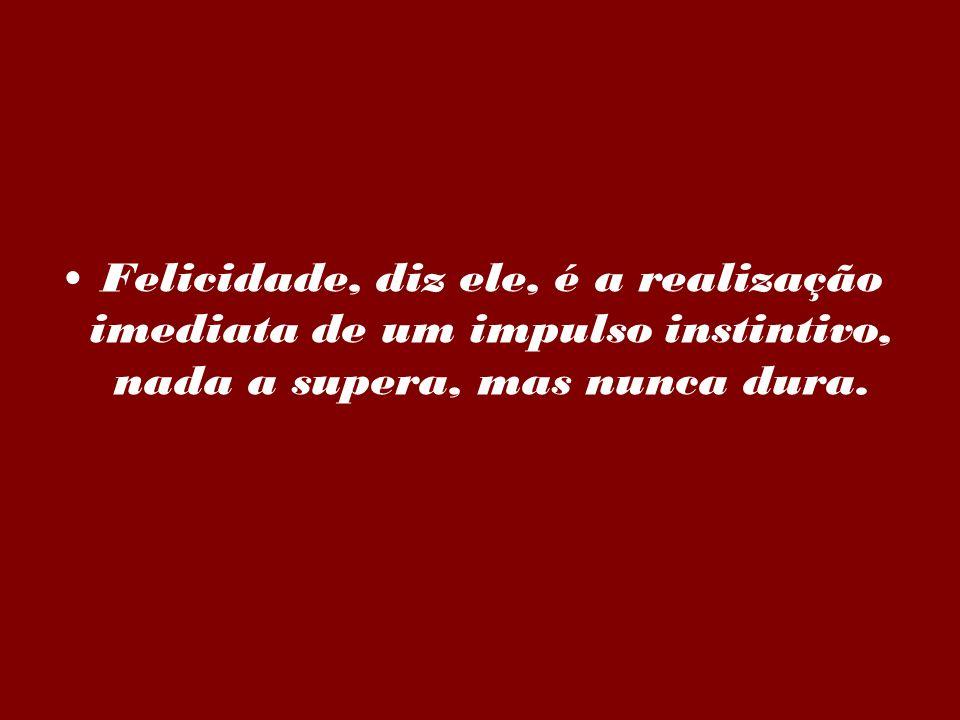 Felicidade, diz ele, é a realização imediata de um impulso instintivo, nada a supera, mas nunca dura.