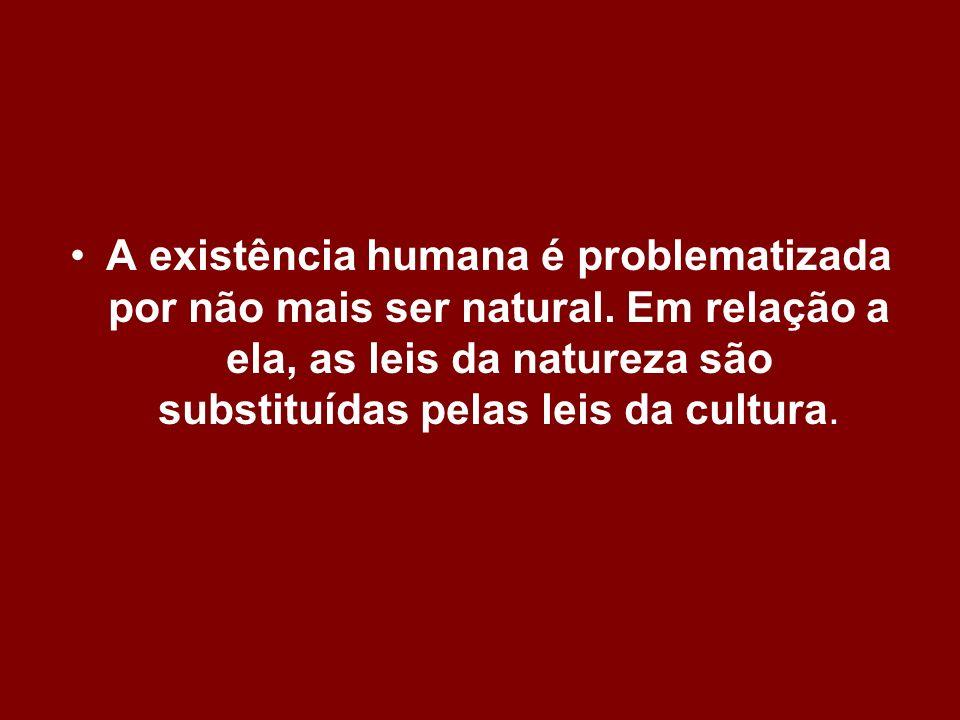 A existência humana é problematizada por não mais ser natural