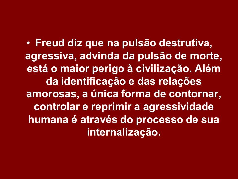 Freud diz que na pulsão destrutiva, agressiva, advinda da pulsão de morte, está o maior perigo à civilização.