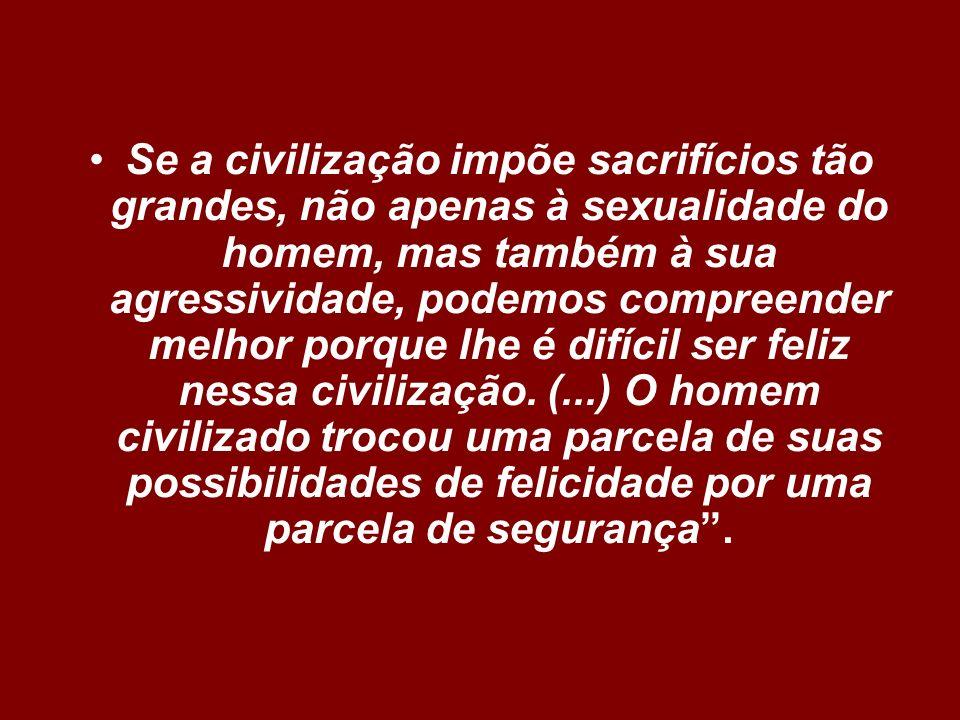 Se a civilização impõe sacrifícios tão grandes, não apenas à sexualidade do homem, mas também à sua agressividade, podemos compreender melhor porque lhe é difícil ser feliz nessa civilização.