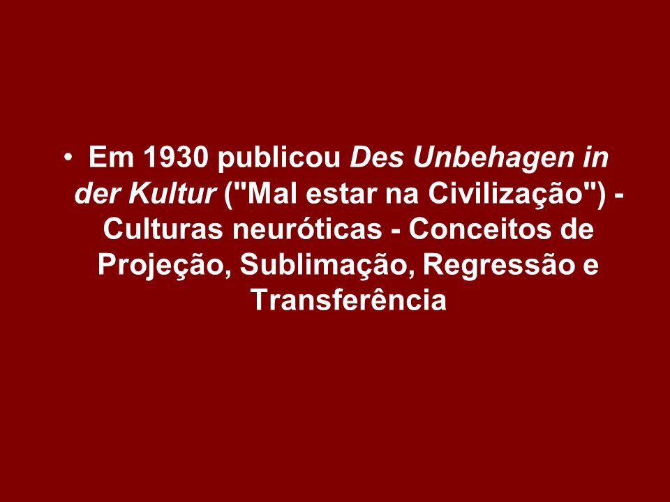 Em 1930 publicou Des Unbehagen in der Kultur ( Mal estar na Civilização ) - Culturas neuróticas - Conceitos de Projeção, Sublimação, Regressão e Transferência