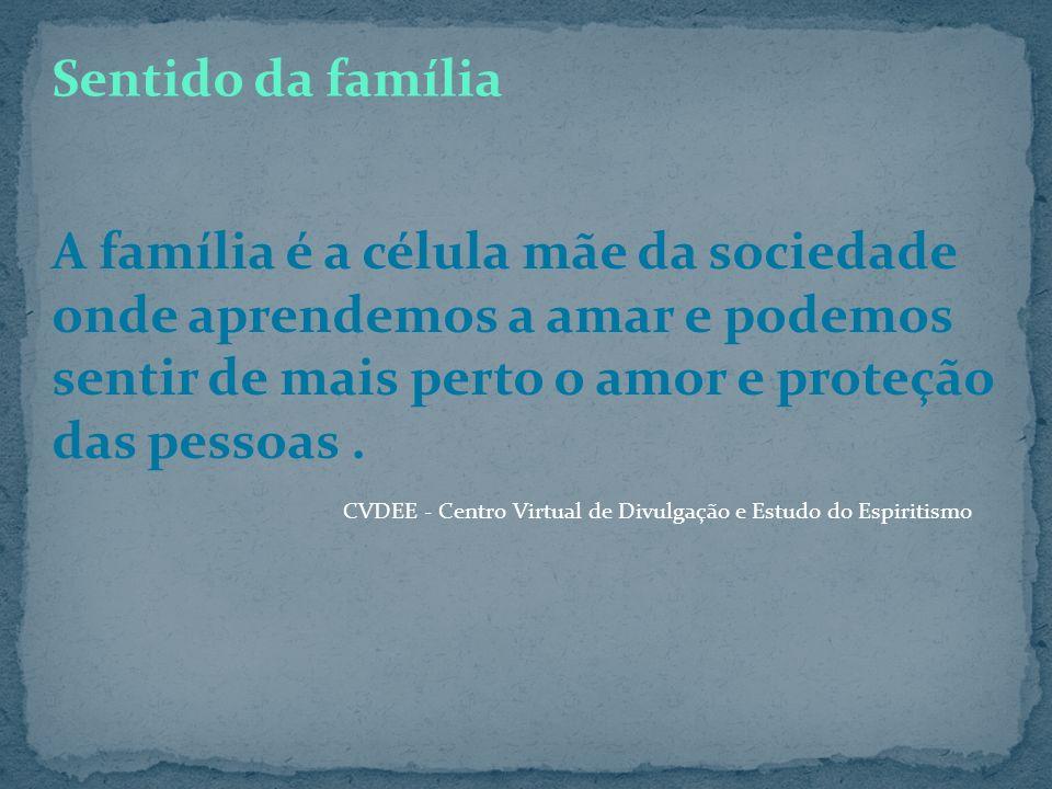 Sentido da família A família é a célula mãe da sociedade onde aprendemos a amar e podemos sentir de mais perto o amor e proteção das pessoas .