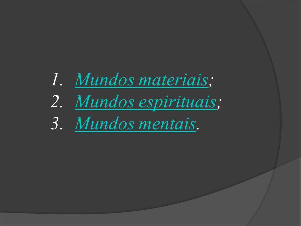 Mundos materiais; Mundos espirituais; Mundos mentais.