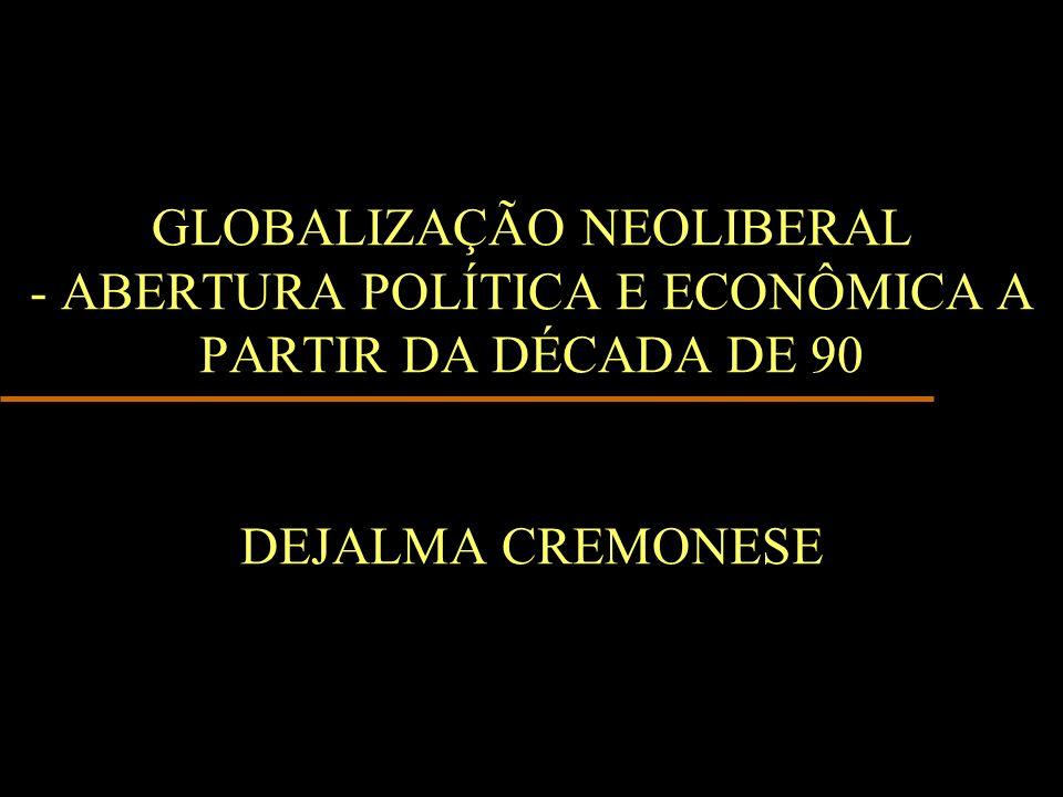 GLOBALIZAÇÃO NEOLIBERAL - ABERTURA POLÍTICA E ECONÔMICA A PARTIR DA DÉCADA DE 90 DEJALMA CREMONESE