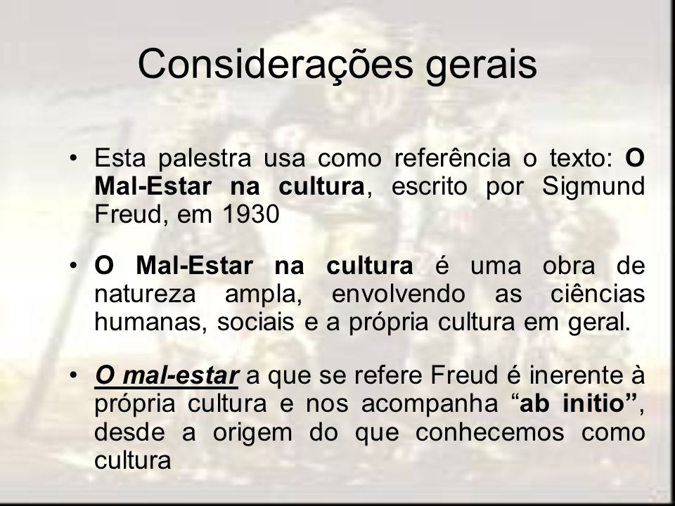 Considerações gerais Esta palestra usa como referência o texto: O Mal-Estar na cultura, escrito por Sigmund Freud, em 1930.