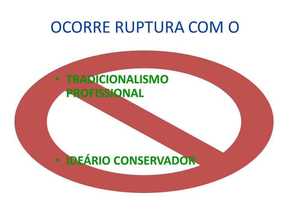 OCORRE RUPTURA COM O TRADICIONALISMO PROFISSIONAL IDEÁRIO CONSERVADOR
