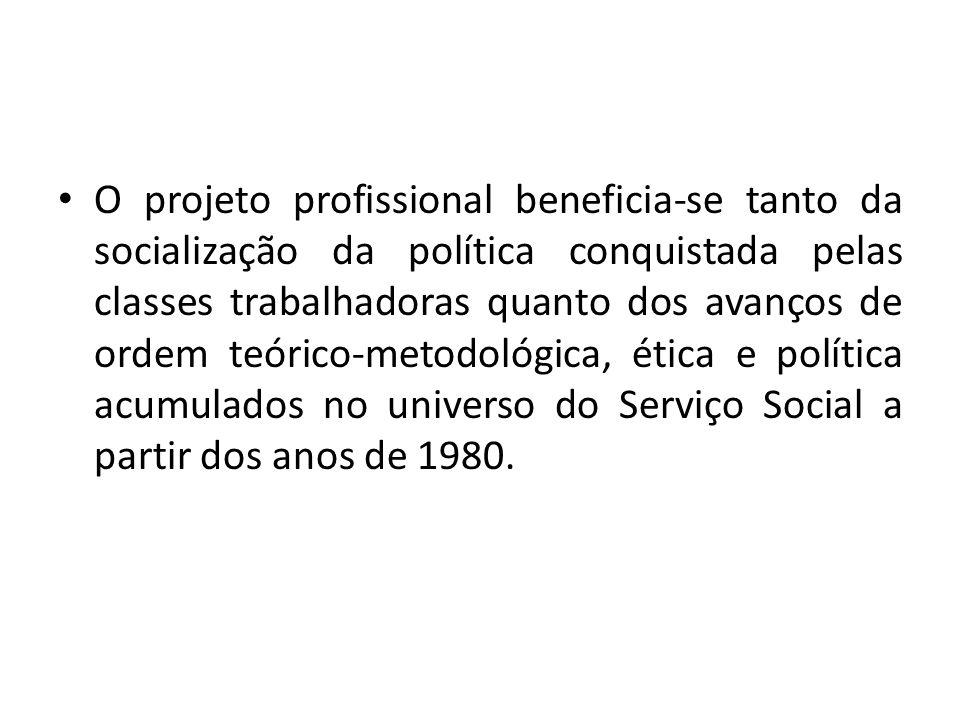 O projeto profissional beneficia-se tanto da socialização da política conquistada pelas classes trabalhadoras quanto dos avanços de ordem teórico-metodológica, ética e política acumulados no universo do Serviço Social a partir dos anos de 1980.