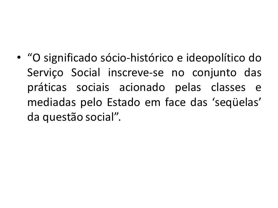 O significado sócio-histórico e ideopolítico do Serviço Social inscreve-se no conjunto das práticas sociais acionado pelas classes e mediadas pelo Estado em face das 'seqüelas' da questão social .