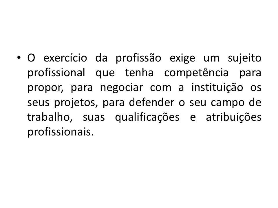 O exercício da profissão exige um sujeito profissional que tenha competência para propor, para negociar com a instituição os seus projetos, para defender o seu campo de trabalho, suas qualificações e atribuições profissionais.