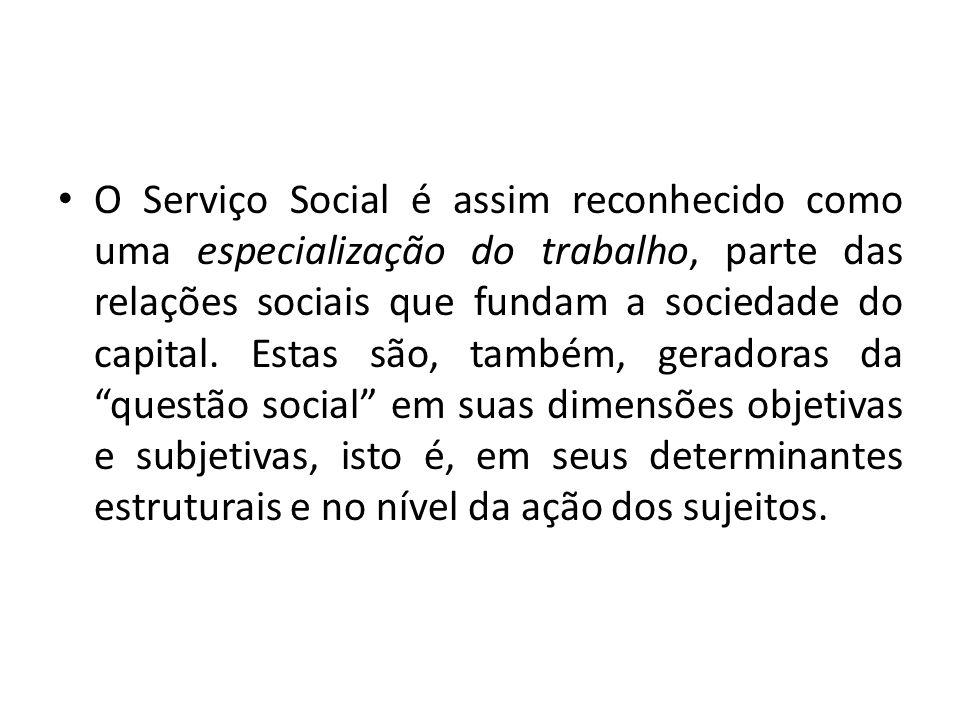 O Serviço Social é assim reconhecido como uma especialização do trabalho, parte das relações sociais que fundam a sociedade do capital.
