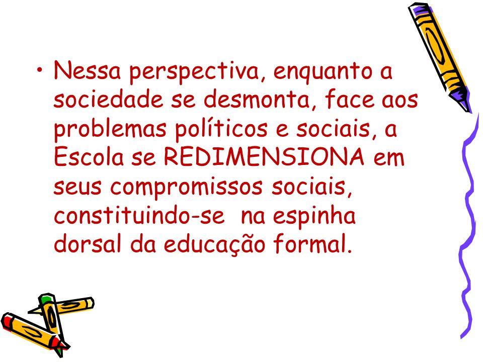 Nessa perspectiva, enquanto a sociedade se desmonta, face aos problemas políticos e sociais, a Escola se REDIMENSIONA em seus compromissos sociais, constituindo-se na espinha dorsal da educação formal.