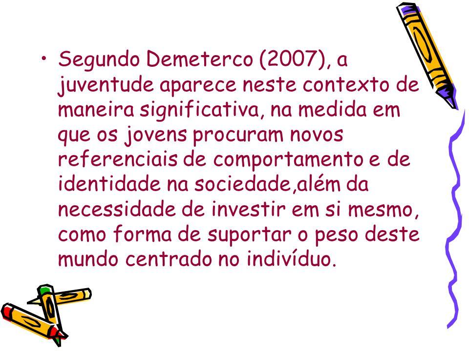 Segundo Demeterco (2007), a juventude aparece neste contexto de maneira significativa, na medida em que os jovens procuram novos referenciais de comportamento e de identidade na sociedade,além da necessidade de investir em si mesmo, como forma de suportar o peso deste mundo centrado no indivíduo.