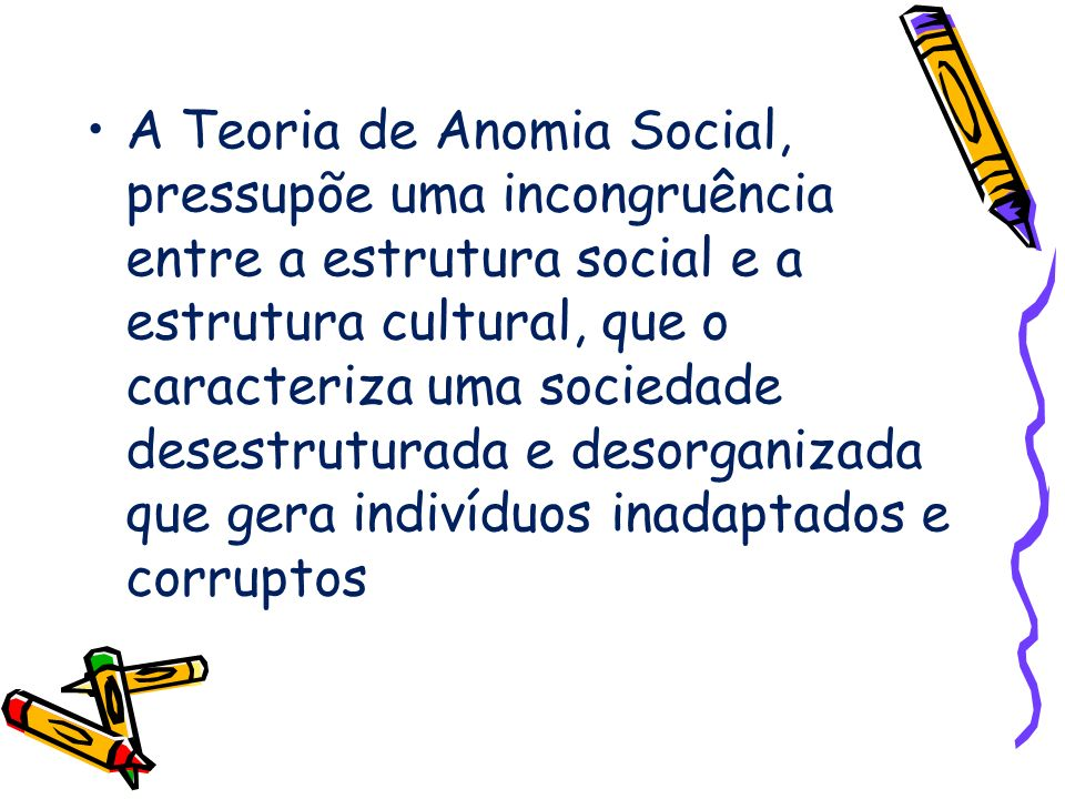 A Teoria de Anomia Social, pressupõe uma incongruência entre a estrutura social e a estrutura cultural, que o caracteriza uma sociedade desestruturada e desorganizada que gera indivíduos inadaptados e corruptos