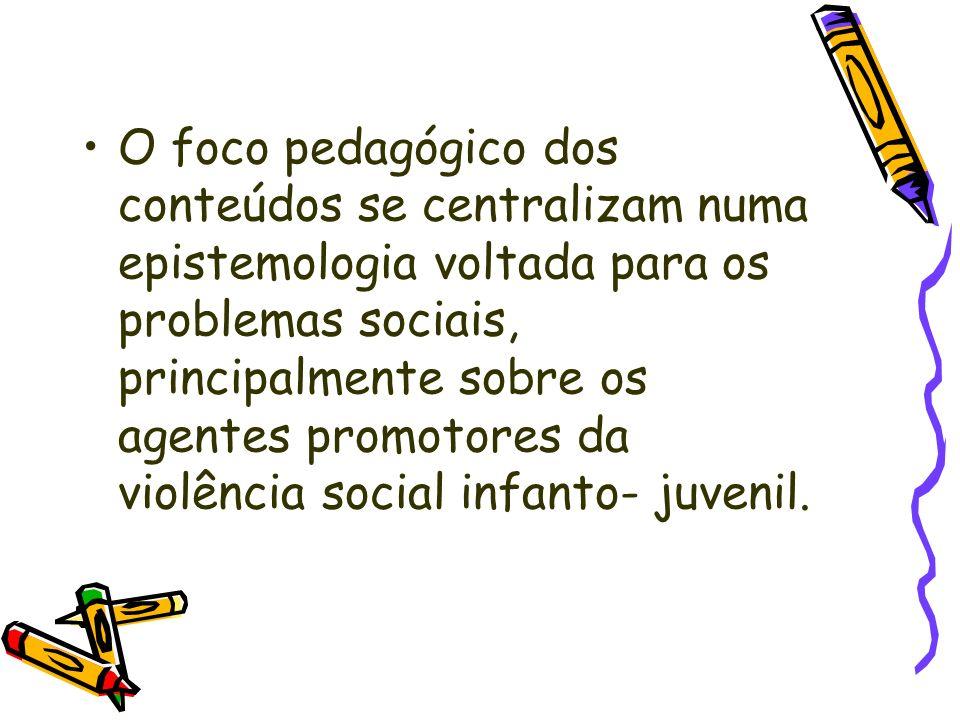 O foco pedagógico dos conteúdos se centralizam numa epistemologia voltada para os problemas sociais, principalmente sobre os agentes promotores da violência social infanto- juvenil.