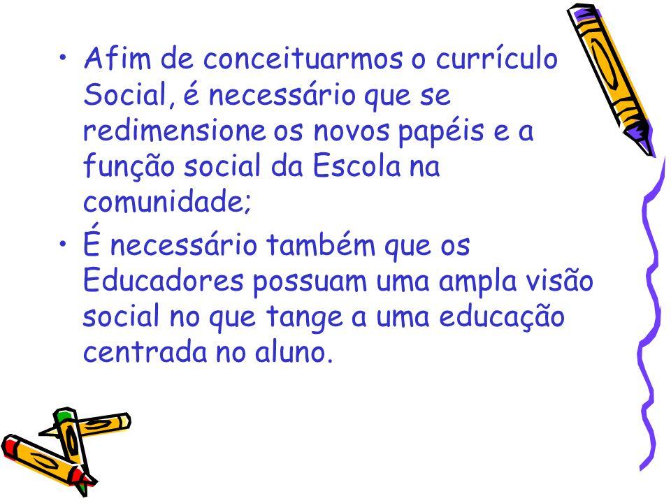 Afim de conceituarmos o currículo Social, é necessário que se redimensione os novos papéis e a função social da Escola na comunidade;