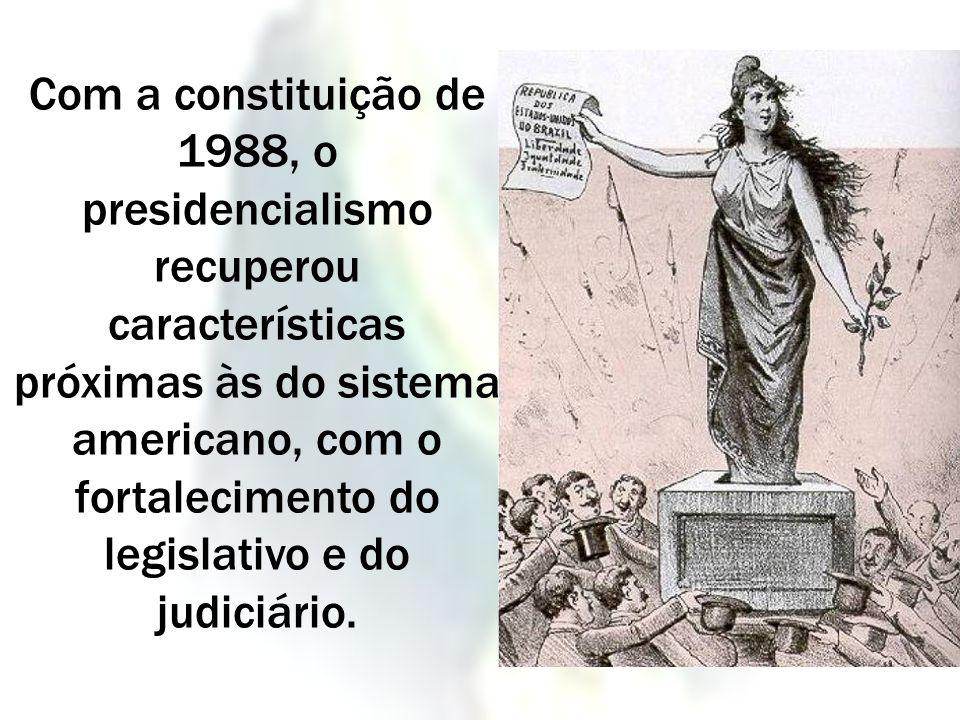 Com a constituição de 1988, o presidencialismo recuperou características próximas às do sistema americano, com o fortalecimento do legislativo e do judiciário.