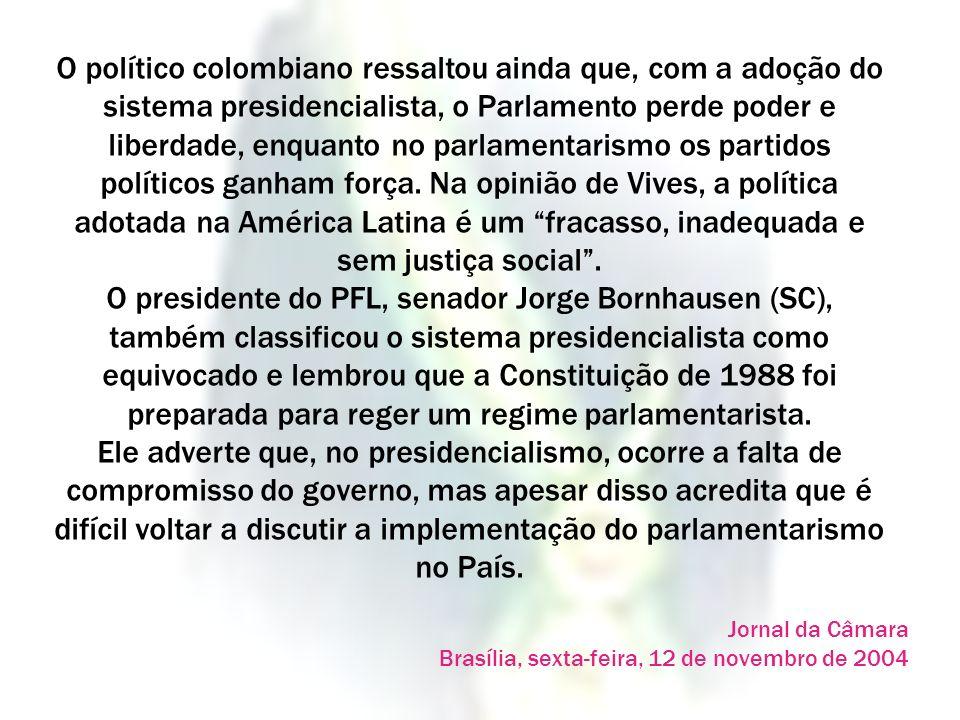 O político colombiano ressaltou ainda que, com a adoção do sistema presidencialista, o Parlamento perde poder e liberdade, enquanto no parlamentarismo os partidos políticos ganham força. Na opinião de Vives, a política adotada na América Latina é um fracasso, inadequada e sem justiça social . O presidente do PFL, senador Jorge Bornhausen (SC), também classificou o sistema presidencialista como equivocado e lembrou que a Constituição de 1988 foi preparada para reger um regime parlamentarista. Ele adverte que, no presidencialismo, ocorre a falta de compromisso do governo, mas apesar disso acredita que é difícil voltar a discutir a implementação do parlamentarismo no País.
