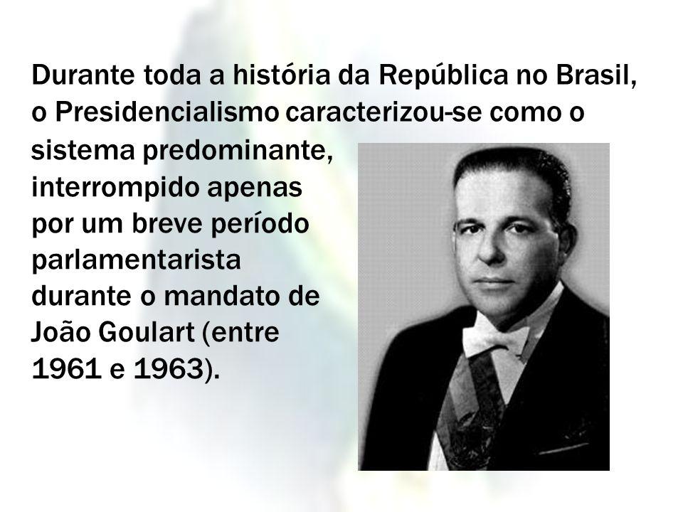 Durante toda a história da República no Brasil, o Presidencialismo caracterizou-se como o