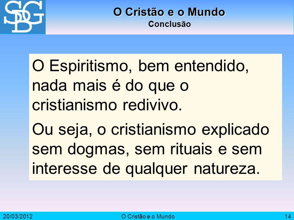 O Cristão e o MundoConclusão. O Espiritismo, bem entendido, nada mais é do que o cristianismo redivivo.