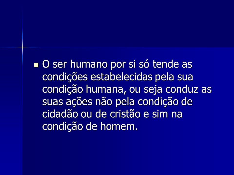 O ser humano por si só tende as condições estabelecidas pela sua condição humana, ou seja conduz as suas ações não pela condição de cidadão ou de cristão e sim na condição de homem.