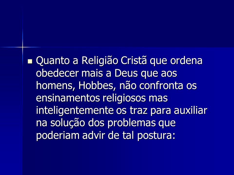 Quanto a Religião Cristã que ordena obedecer mais a Deus que aos homens, Hobbes, não confronta os ensinamentos religiosos mas inteligentemente os traz para auxiliar na solução dos problemas que poderiam advir de tal postura: