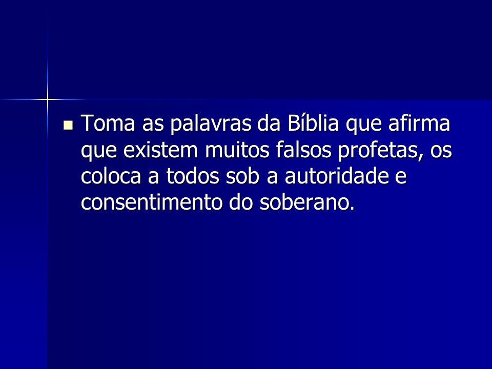 Toma as palavras da Bíblia que afirma que existem muitos falsos profetas, os coloca a todos sob a autoridade e consentimento do soberano.