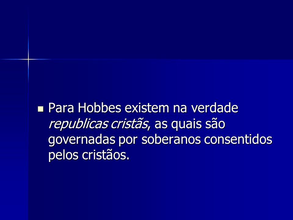 Para Hobbes existem na verdade republicas cristãs, as quais são governadas por soberanos consentidos pelos cristãos.