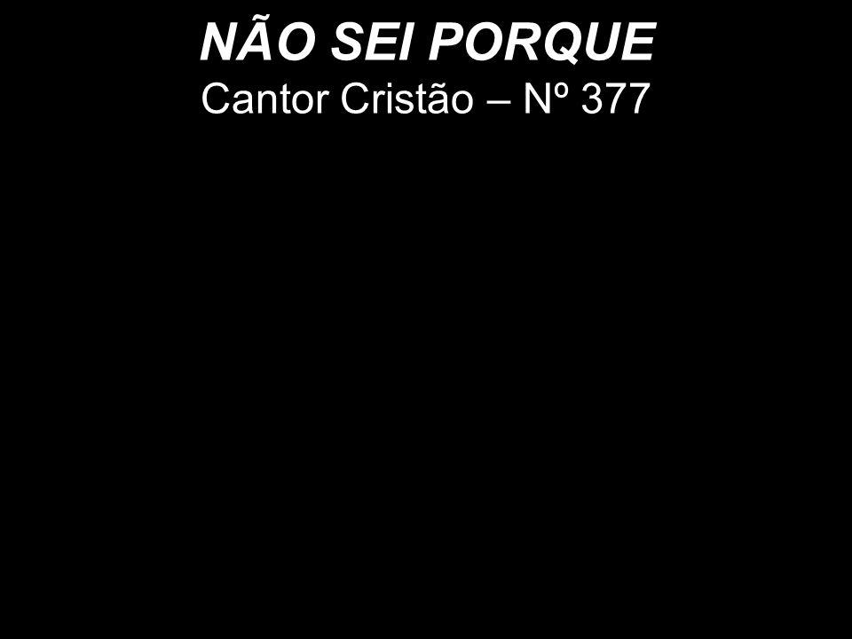 NÃO SEI PORQUE Cantor Cristão – Nº 377 Cantor Cristão - Nº 314