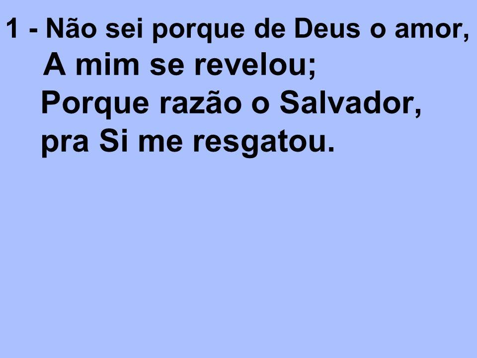 1 - Não sei porque de Deus o amor, A mim se revelou; Porque razão o Salvador, pra Si me resgatou.