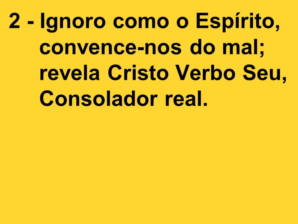 2 - Ignoro como o Espírito, convence-nos do mal; revela Cristo Verbo Seu, Consolador real.