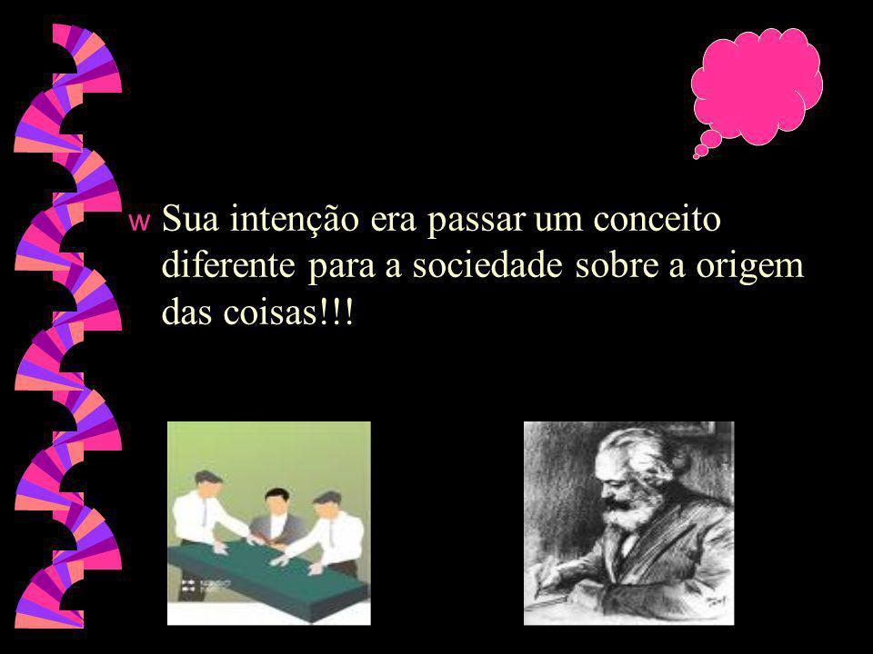 Sua intenção era passar um conceito diferente para a sociedade sobre a origem das coisas!!!