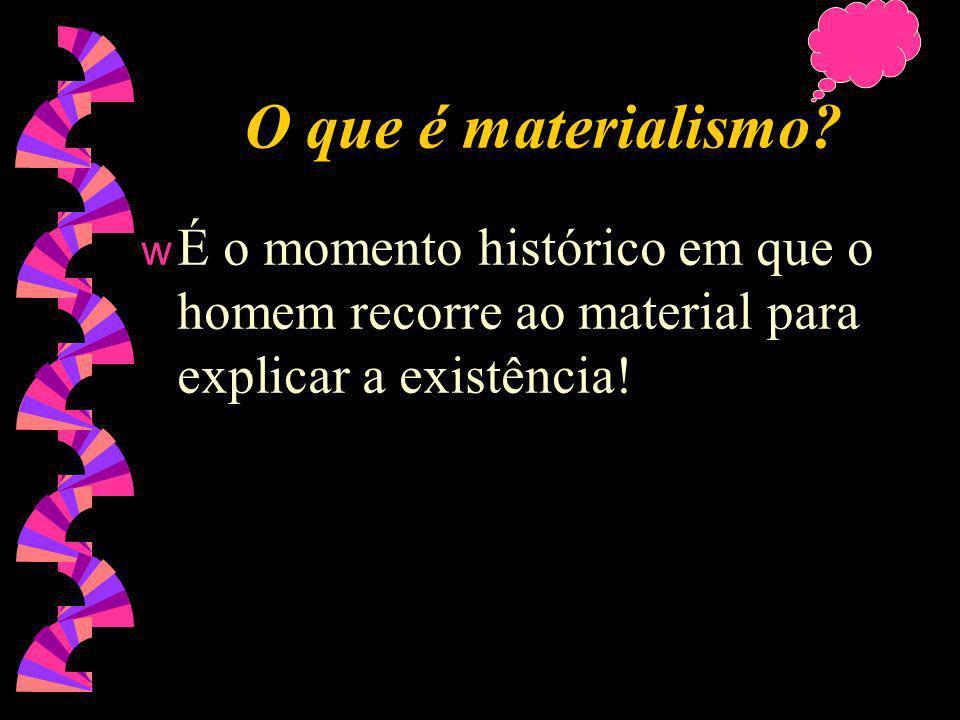 O que é materialismo É o momento histórico em que o homem recorre ao material para explicar a existência!