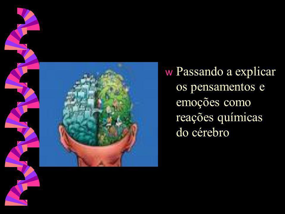 Passando a explicar os pensamentos e emoções como reações químicas do cérebro